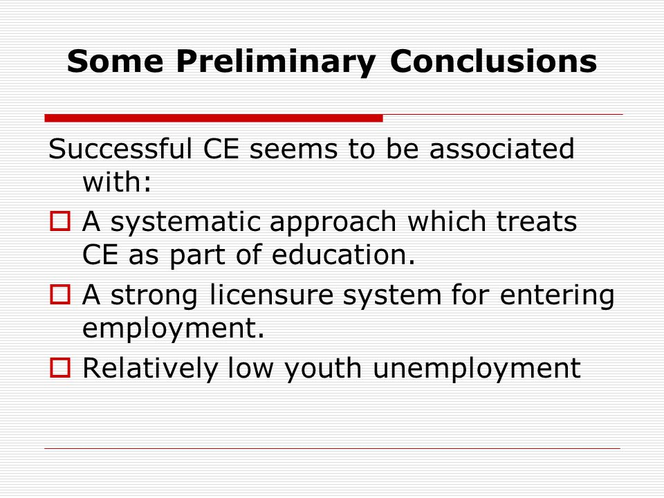 Some Preliminary Conclusions Successful CE seems to be associated with: A systematic approach which treats CE as part of education. A strong licensure