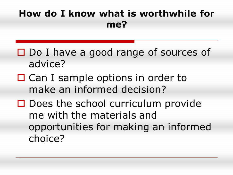 How do I know what is worthwhile for me? Do I have a good range of sources of advice? Can I sample options in order to make an informed decision? Does