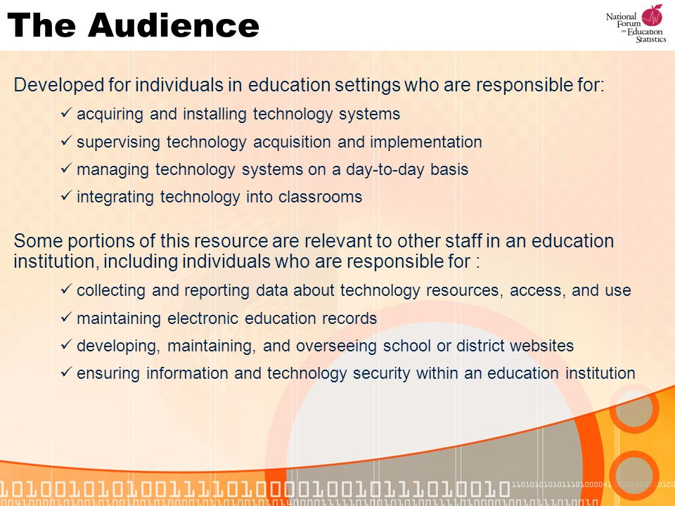 The Audience Developed for individuals in education settings who are responsible for: acquiring and installing technology systems supervising technology acquisition and implementation managing technology systems on a day-to-day basis integrating technology into classrooms Some portions of this resource are relevant to other staff in an education institution, including individuals who are responsible for : collecting and reporting data about technology resources, access, and use maintaining electronic education records developing, maintaining, and overseeing school or district websites ensuring information and technology security within an education institution