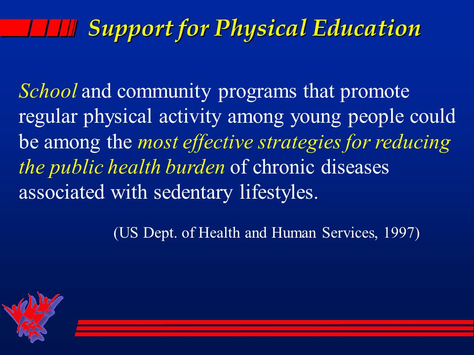 Support for Physical Education School and community programs that promote regular physical activity among young people could be among the most effective strategies for reducing the public health burden of chronic diseases associated with sedentary lifestyles.