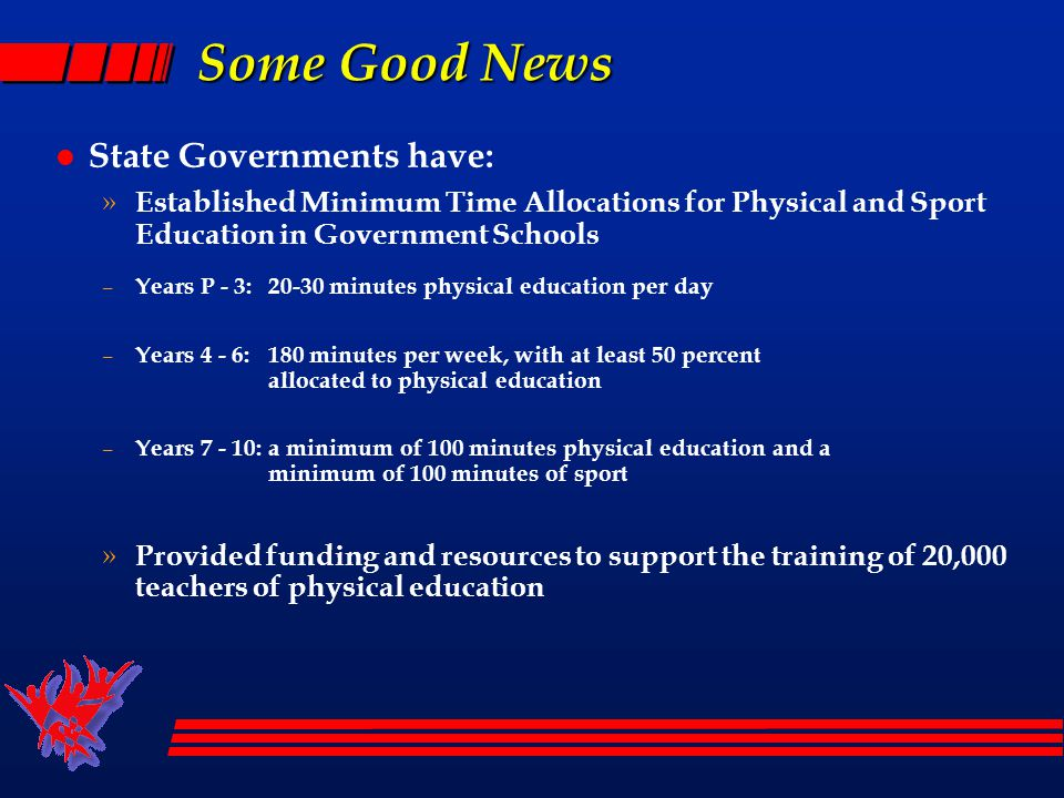 Some Challenges for PA in Schools l Physical Activity – is an important part of the approach to teaching Physical Education » it is not a replacement for physical education – Schools provide an education to young people » Education is based currently on the Curriculum and Standards Framework II (CSF II) » HPE is a Key Learning Area in the CSF II l HPE includes 3 strands; 1 PE strands (Movement & PA) l Physical activity is embedded at each level of the PE strand in the CSFII