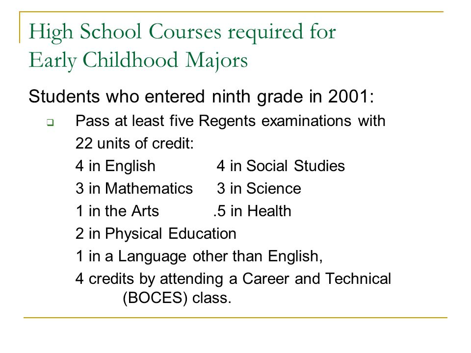 High School Courses required for Early Childhood Majors Students who entered ninth grade in 2001: Pass at least five Regents examinations with 22 units of credit: 4 in English 4 in Social Studies 3 in Mathematics 3 in Science 1 in the Arts.5 in Health 2 in Physical Education 1 in a Language other than English, 4 credits by attending a Career and Technical (BOCES) class.