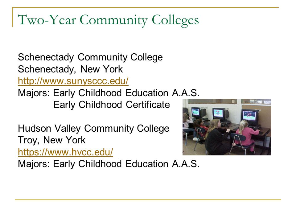 Two-Year Community Colleges Schenectady Community College Schenectady, New York http://www.sunysccc.edu/ Majors: Early Childhood Education A.A.S.