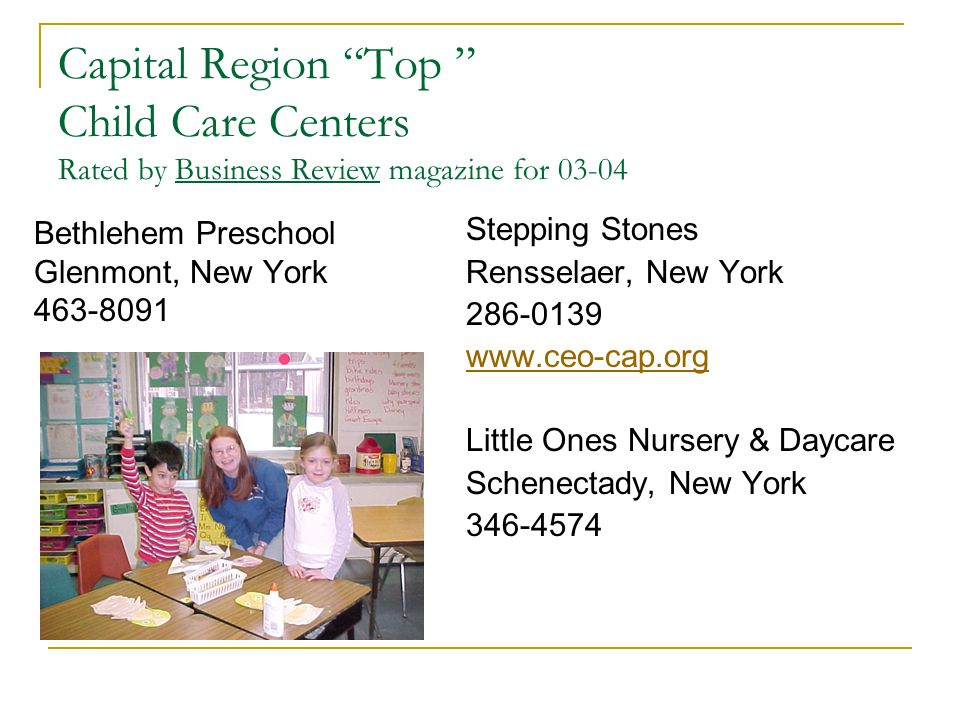 Capital Region Top Child Care Centers Rated by Business Review magazine for 03-04 Bethlehem Preschool Glenmont, New York 463-8091 Stepping Stones Rensselaer, New York 286-0139 www.ceo-cap.org Little Ones Nursery & Daycare Schenectady, New York 346-4574