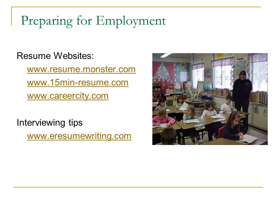 Preparing for Employment Resume Websites: www.resume.monster.com www.15min-resume.com www.careercity.com Interviewing tips www.eresumewriting.com