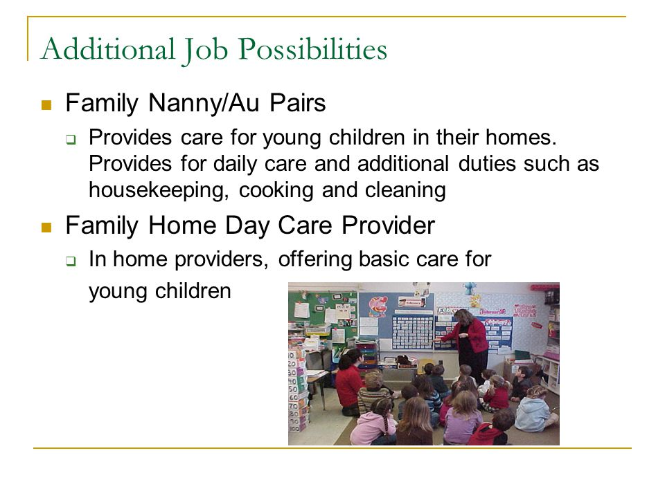 Additional Job Possibilities Family Nanny/Au Pairs Provides care for young children in their homes.