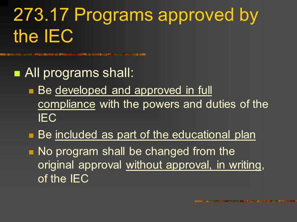 Programs approved by the IEC All programs shall: Be developed and approved in full compliance with the powers and duties of the IEC Be included as part of the educational plan No program shall be changed from the original approval without approval, in writing, of the IEC