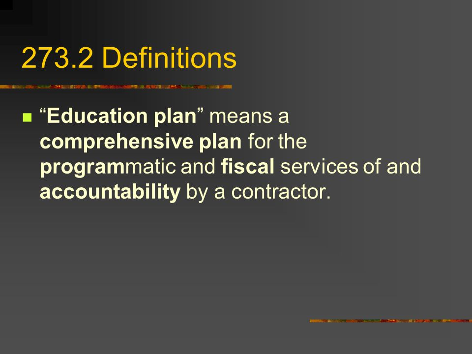 273.2 Definitions Education plan means a comprehensive plan for the programmatic and fiscal services of and accountability by a contractor.
