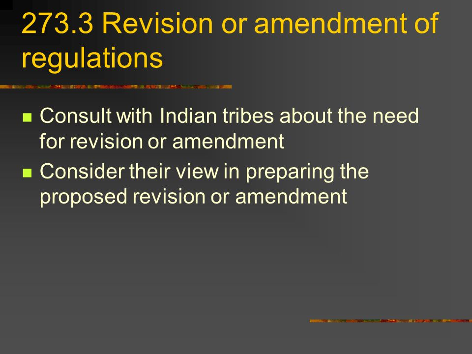 273.3 Revision or amendment of regulations Consult with Indian tribes about the need for revision or amendment Consider their view in preparing the proposed revision or amendment