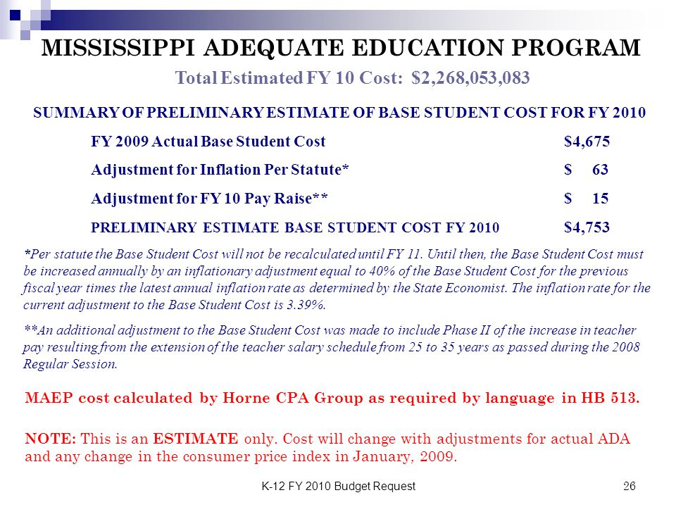 K-12 FY 2010 Budget Request26 Total Estimated FY 10 Cost: $2,268,053,083 MISSISSIPPI ADEQUATE EDUCATION PROGRAM SUMMARY OF PRELIMINARY ESTIMATE OF BASE STUDENT COST FOR FY 2010 FY 2009 Actual Base Student Cost$4,675 Adjustment for Inflation Per Statute*$ 63 Adjustment for FY 10 Pay Raise**$ 15 PRELIMINARY ESTIMATE BASE STUDENT COST FY 2010 $4,753 *Per statute the Base Student Cost will not be recalculated until FY 11.