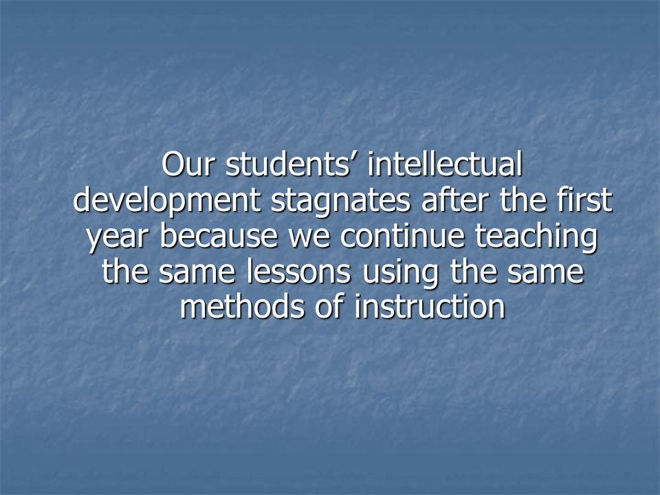 Our students intellectual development stagnates after the first year because we continue teaching the same lessons using the same methods of instruction