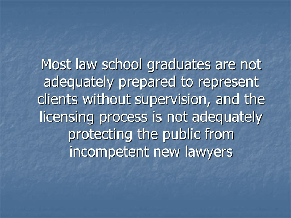 Most law school graduates are not adequately prepared to represent clients without supervision, and the licensing process is not adequately protecting the public from incompetent new lawyers