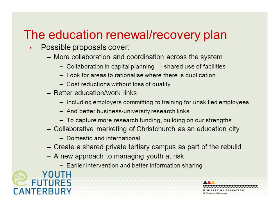 The education renewal/recovery plan Possible proposals cover: –More collaboration and coordination across the system –Collaboration in capital planning shared use of facilities –Look for areas to rationalise where there is duplication –Cost reductions without loss of quality –Better education/work links –Including employers committing to training for unskilled employees –And better business/university research links –To capture more research funding, building on our strengths –Collaborative marketing of Christchurch as an education city –Domestic and international –Create a shared private tertiary campus as part of the rebuild –A new approach to managing youth at risk –Earlier intervention and better information sharing