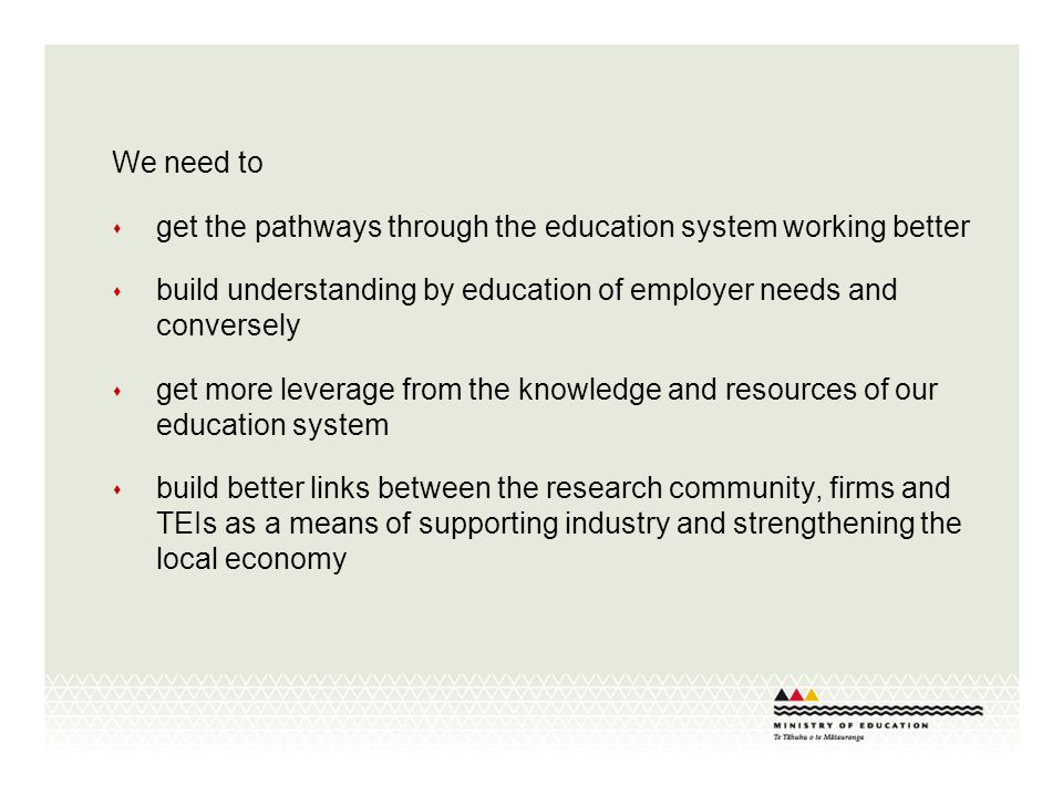 We need to get the pathways through the education system working better build understanding by education of employer needs and conversely get more leverage from the knowledge and resources of our education system build better links between the research community, firms and TEIs as a means of supporting industry and strengthening the local economy