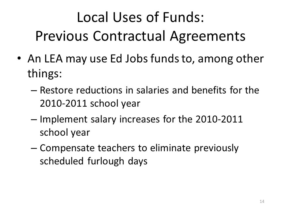 Local Uses of Funds: Previous Contractual Agreements An LEA may use Ed Jobs funds to, among other things: – Restore reductions in salaries and benefits for the 2010-2011 school year – Implement salary increases for the 2010-2011 school year – Compensate teachers to eliminate previously scheduled furlough days 14