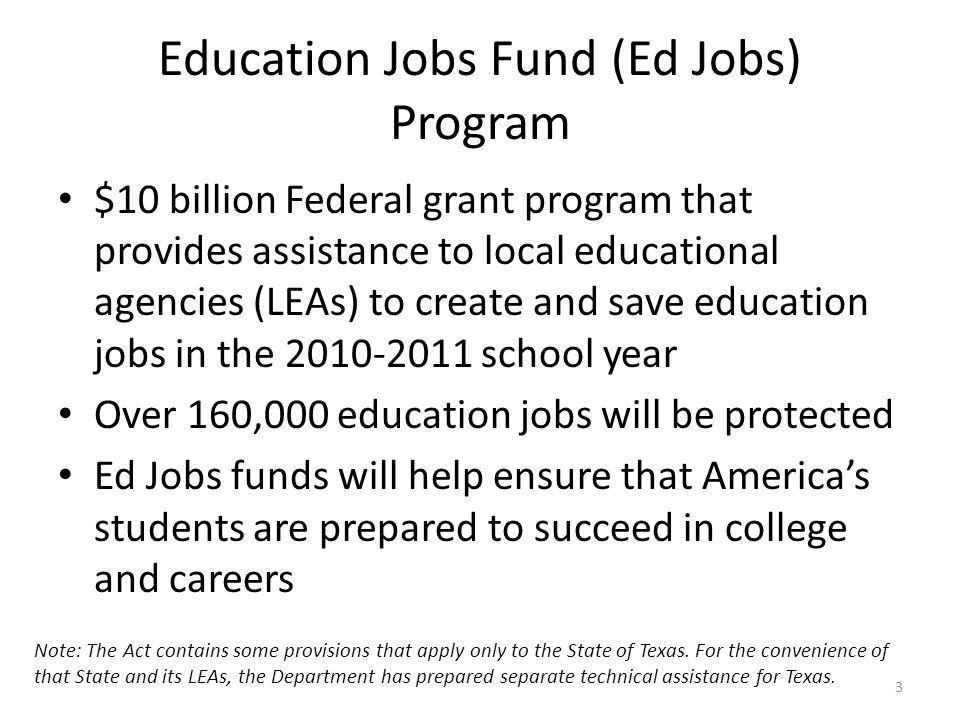 Education Jobs Fund (Ed Jobs) Program $10 billion Federal grant program that provides assistance to local educational agencies (LEAs) to create and save education jobs in the 2010-2011 school year Over 160,000 education jobs will be protected Ed Jobs funds will help ensure that Americas students are prepared to succeed in college and careers Note: The Act contains some provisions that apply only to the State of Texas.