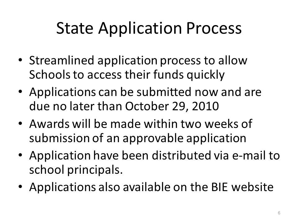 State Application Process Streamlined application process to allow Schools to access their funds quickly Applications can be submitted now and are due no later than October 29, 2010 Awards will be made within two weeks of submission of an approvable application Application have been distributed via e-mail to school principals.