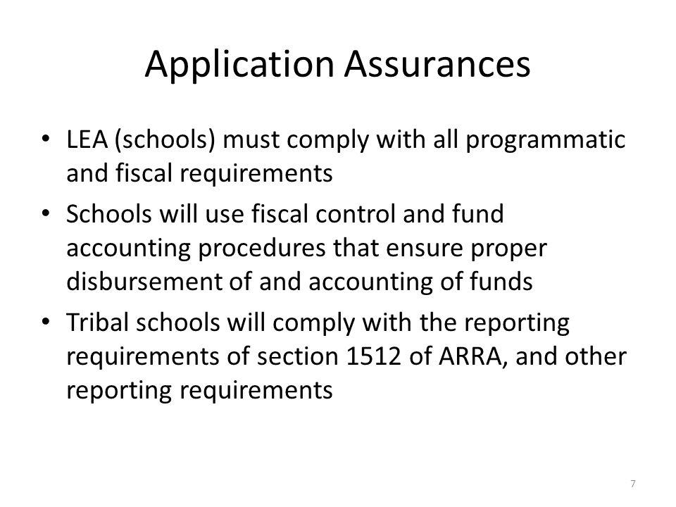 Application Assurances LEA (schools) must comply with all programmatic and fiscal requirements Schools will use fiscal control and fund accounting procedures that ensure proper disbursement of and accounting of funds Tribal schools will comply with the reporting requirements of section 1512 of ARRA, and other reporting requirements 7