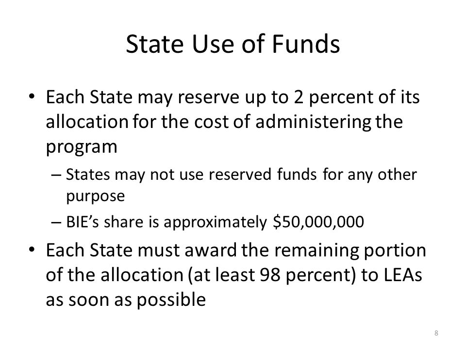 State Use of Funds Each State may reserve up to 2 percent of its allocation for the cost of administering the program – States may not use reserved funds for any other purpose – BIEs share is approximately $50,000,000 Each State must award the remaining portion of the allocation (at least 98 percent) to LEAs as soon as possible 8