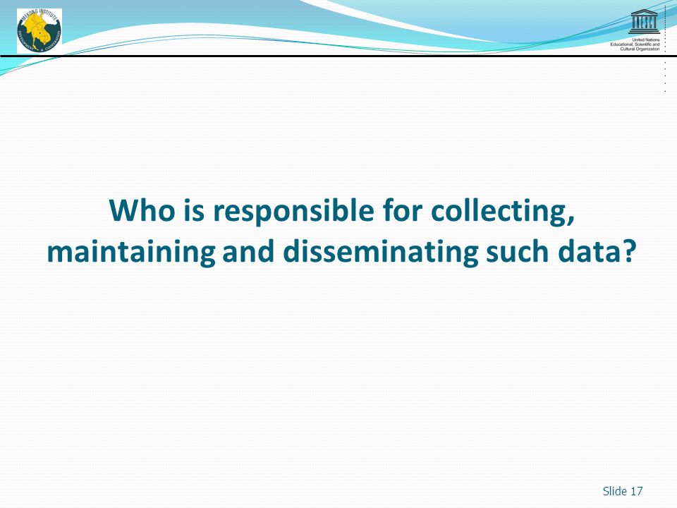 Slide 17 Who is responsible for collecting, maintaining and disseminating such data