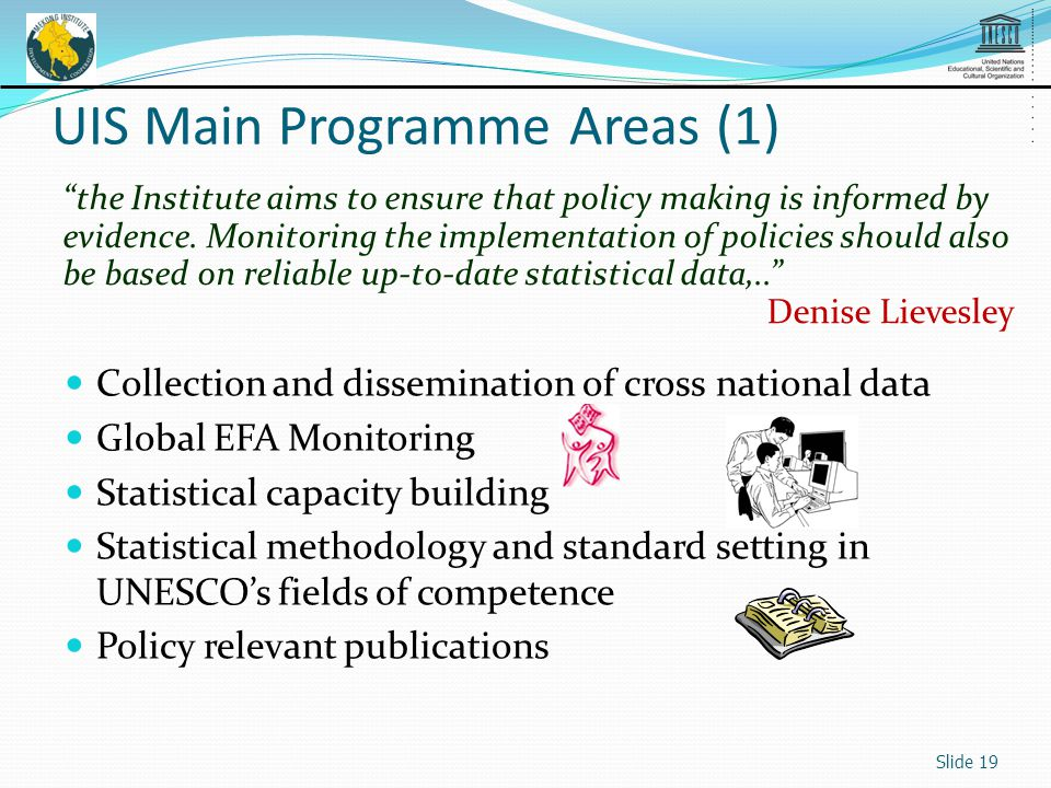 Collection and dissemination of cross national data Global EFA Monitoring Statistical capacity building Statistical methodology and standard setting in UNESCOs fields of competence Policy relevant publications the Institute aims to ensure that policy making is informed by evidence.