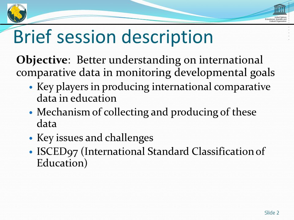 Brief session description Objective: Better understanding on international comparative data in monitoring developmental goals Key players in producing international comparative data in education Mechanism of collecting and producing of these data Key issues and challenges ISCED97 (International Standard Classification of Education) Slide 2