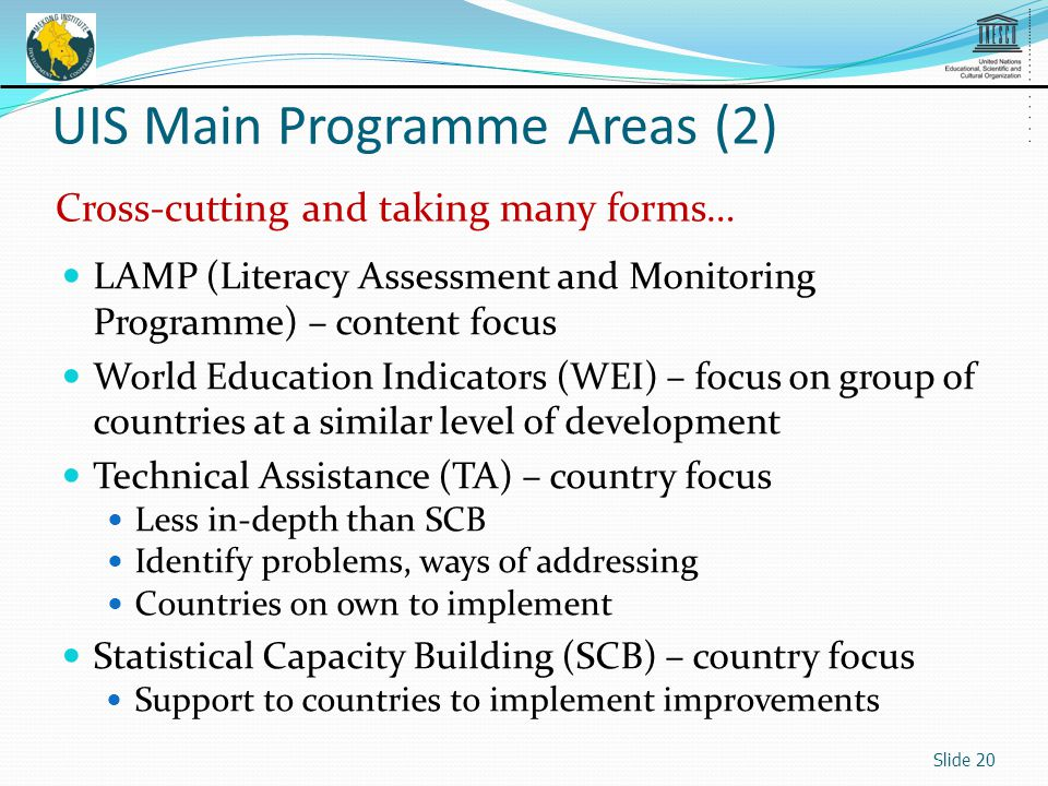 LAMP (Literacy Assessment and Monitoring Programme) – content focus World Education Indicators (WEI) – focus on group of countries at a similar level of development Technical Assistance (TA) – country focus Less in-depth than SCB Identify problems, ways of addressing Countries on own to implement Statistical Capacity Building (SCB) – country focus Support to countries to implement improvements Slide 20 UIS Main Programme Areas (2) Cross-cutting and taking many forms…