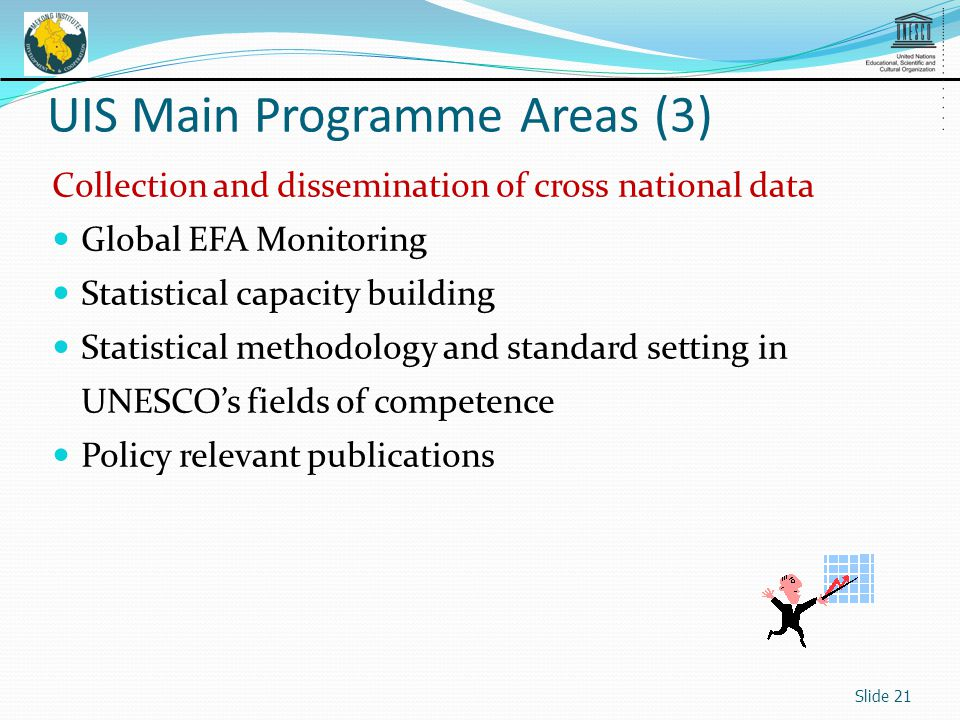 Collection and dissemination of cross national data Global EFA Monitoring Statistical capacity building Statistical methodology and standard setting in UNESCOs fields of competence Policy relevant publications Slide 21 UIS Main Programme Areas (3)