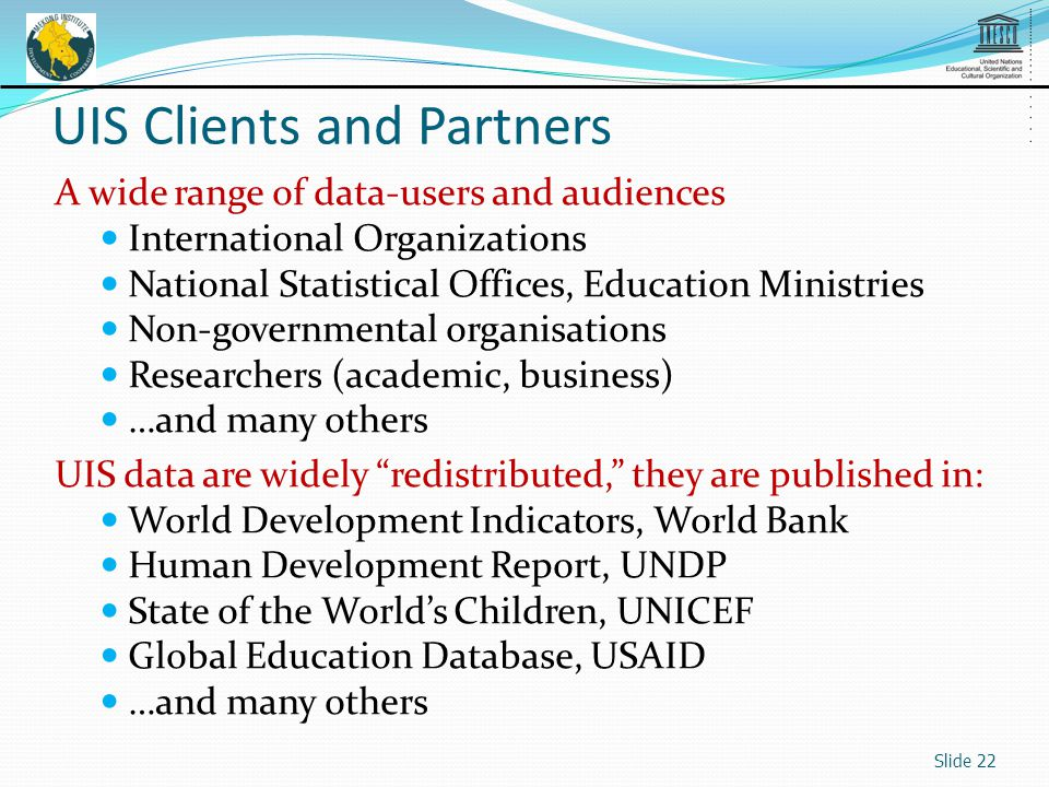 A wide range of data-users and audiences International Organizations National Statistical Offices, Education Ministries Non-governmental organisations Researchers (academic, business) …and many others UIS data are widely redistributed, they are published in: World Development Indicators, World Bank Human Development Report, UNDP State of the Worlds Children, UNICEF Global Education Database, USAID …and many others Slide 22 UIS Clients and Partners