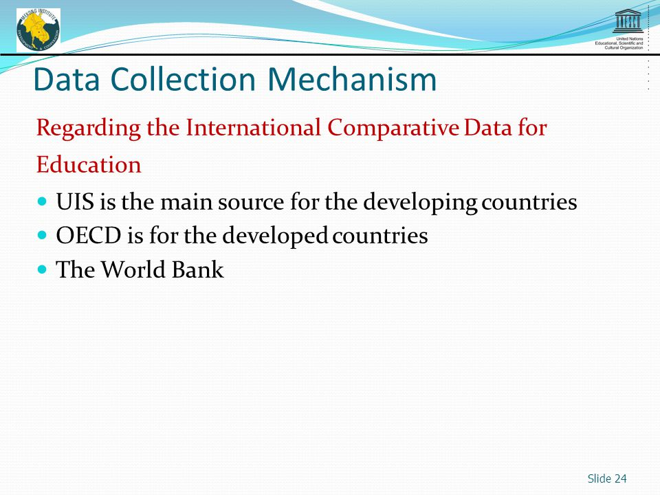 Slide 24 Data Collection Mechanism Regarding the International Comparative Data for Education UIS is the main source for the developing countries OECD is for the developed countries The World Bank