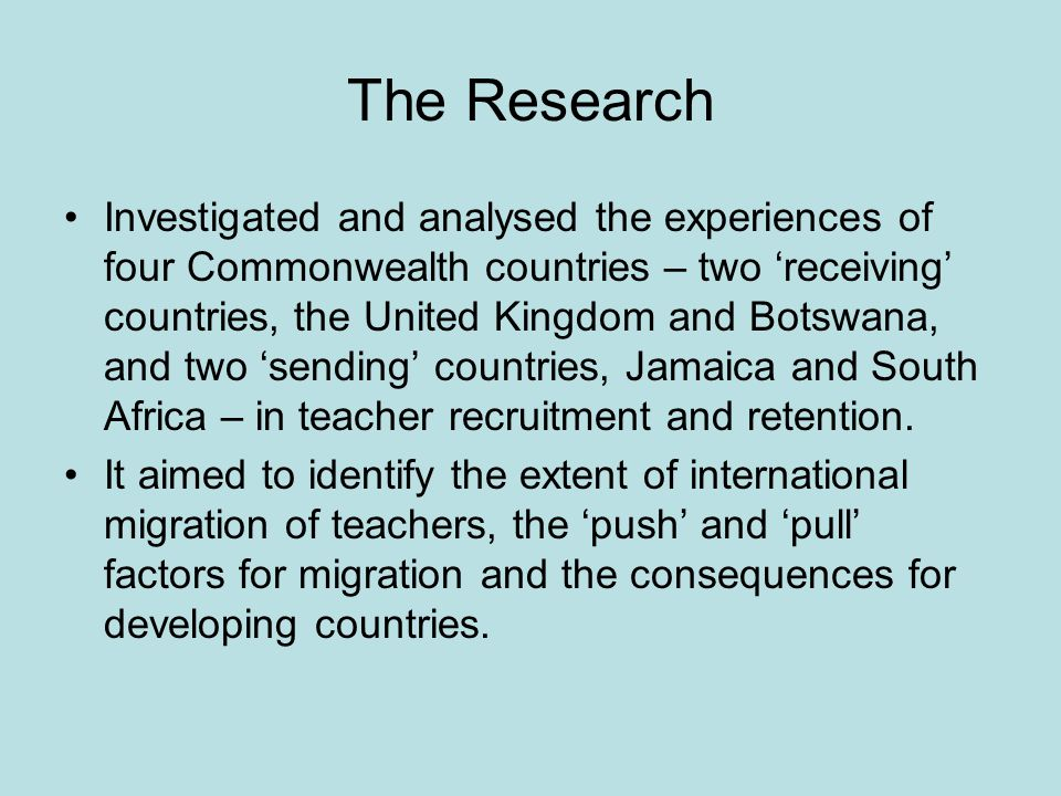 The Research Investigated and analysed the experiences of four Commonwealth countries – two receiving countries, the United Kingdom and Botswana, and two sending countries, Jamaica and South Africa – in teacher recruitment and retention.