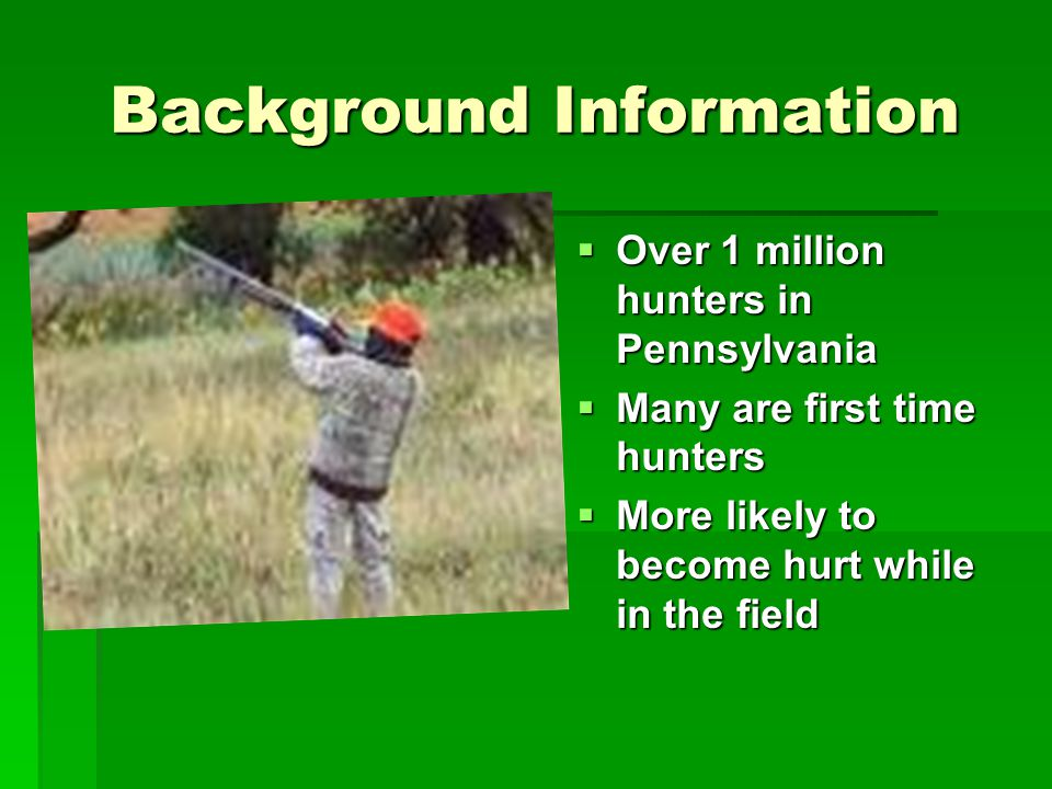 Background Information Over 1 million hunters in Pennsylvania Many are first time hunters More likely to become hurt while in the field