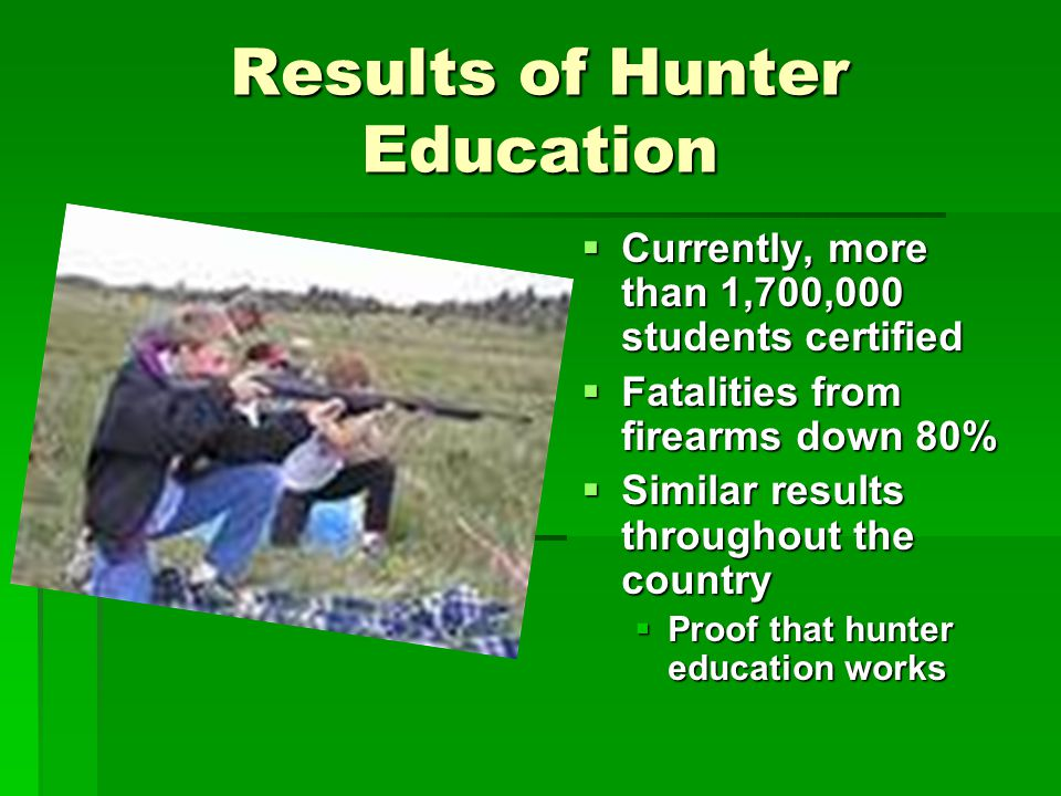Results of Hunter Education Currently, more than 1,700,000 students certified Currently, more than 1,700,000 students certified Fatalities from firearms down 80% Fatalities from firearms down 80% Similar results throughout the country Similar results throughout the country Proof that hunter education works