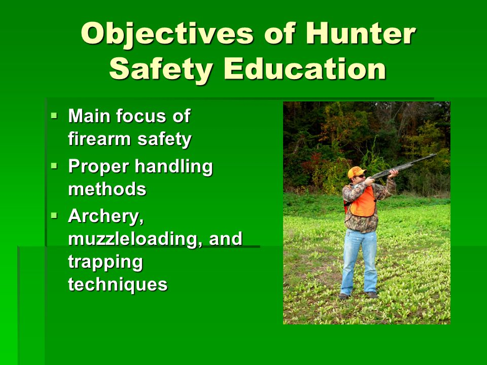Objectives of Hunter Safety Education Main focus of firearm safety Main focus of firearm safety Proper handling methods Proper handling methods Archery, muzzleloading, and trapping techniques Archery, muzzleloading, and trapping techniques