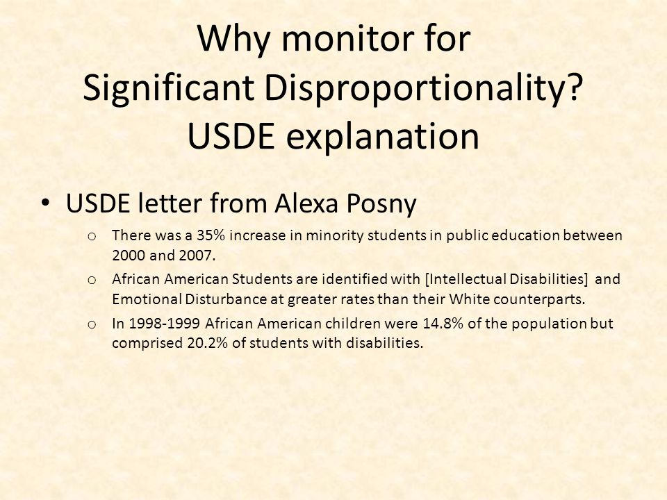 Why monitor for Significant Disproportionality? USDE explanation USDE letter from Alexa Posny o There was a 35% increase in minority students in publi