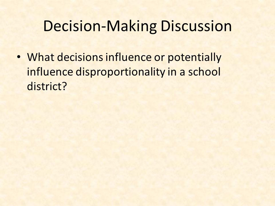 Decision-Making Discussion What decisions influence or potentially influence disproportionality in a school district?