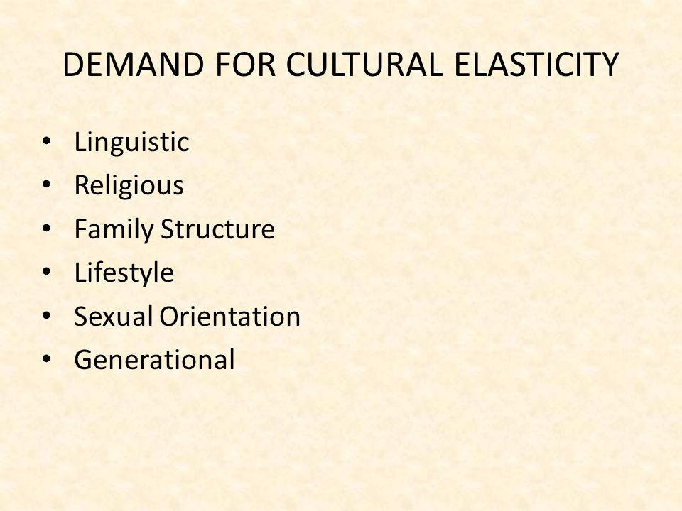 DEMAND FOR CULTURAL ELASTICITY Linguistic Religious Family Structure Lifestyle Sexual Orientation Generational