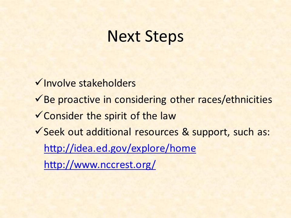 Next Steps Involve stakeholders Be proactive in considering other races/ethnicities Consider the spirit of the law Seek out additional resources & sup