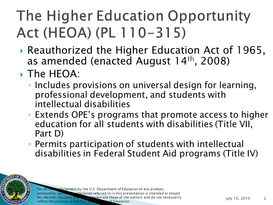July 15, Reauthorized the Higher Education Act of 1965, as amended (enacted August 14 th, 2008) The HEOA: Includes provisions on universal design for learning, professional development, and students with intellectual disabilities Extends OPEs programs that promote access to higher education for all students with disabilities (Title VII, Part D) Permits participation of students with intellectual disabilities in Federal Student Aid programs (Title IV) No official endorsement by the U.S.
