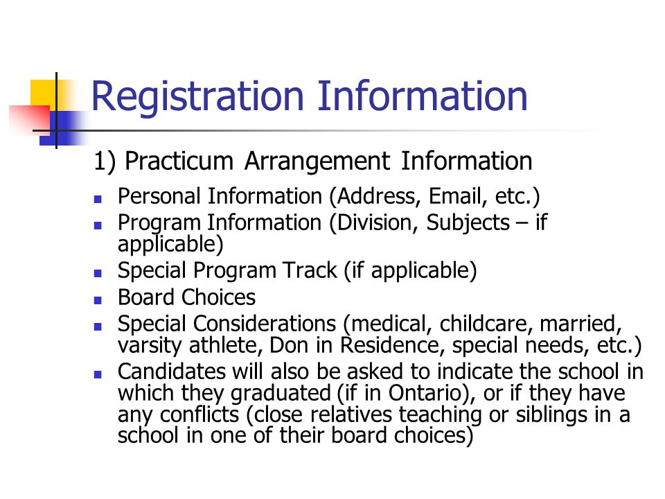 Registration Information 1) Practicum Arrangement Information Personal Information (Address, Email, etc.) Program Information (Division, Subjects – if applicable) Special Program Track (if applicable) Board Choices Special Considerations (medical, childcare, married, varsity athlete, Don in Residence, special needs, etc.) Candidates will also be asked to indicate the school in which they graduated (if in Ontario), or if they have any conflicts (close relatives teaching or siblings in a school in one of their board choices)