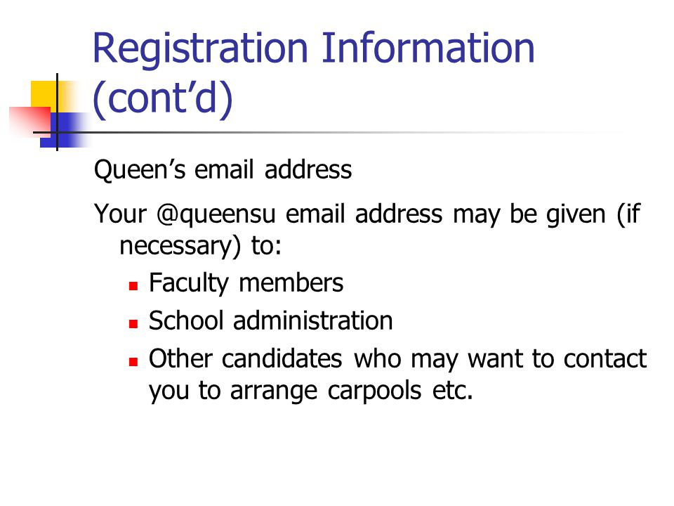Registration Information (contd) Queens email address Your @queensu email address may be given (if necessary) to: Faculty members School administration Other candidates who may want to contact you to arrange carpools etc.