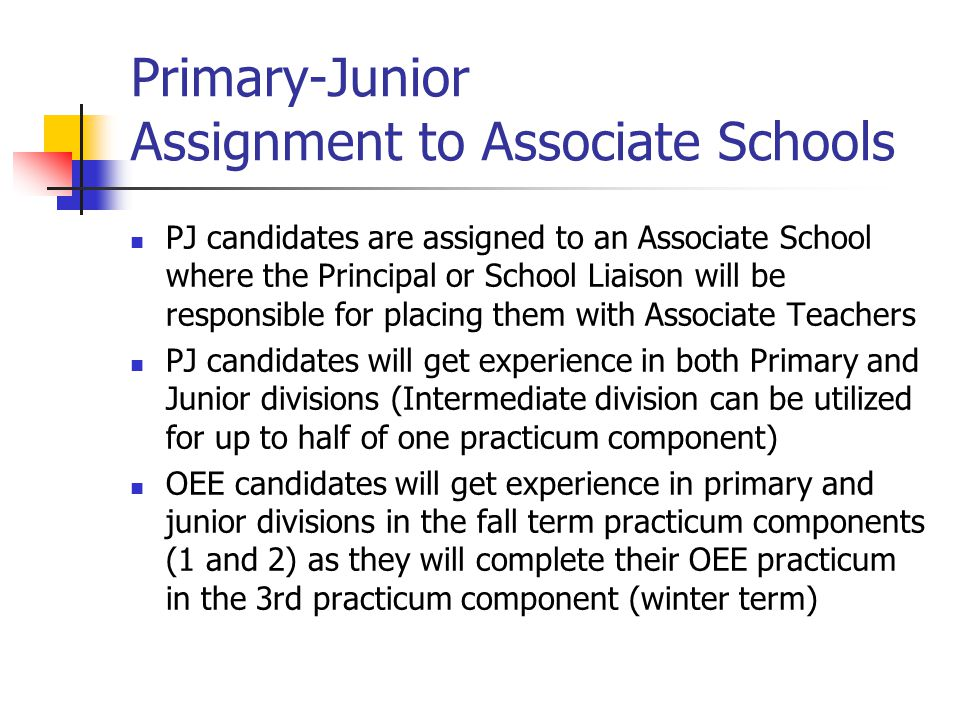 Primary-Junior Assignment to Associate Schools PJ candidates are assigned to an Associate School where the Principal or School Liaison will be responsible for placing them with Associate Teachers PJ candidates will get experience in both Primary and Junior divisions (Intermediate division can be utilized for up to half of one practicum component) OEE candidates will get experience in primary and junior divisions in the fall term practicum components (1 and 2) as they will complete their OEE practicum in the 3rd practicum component (winter term)