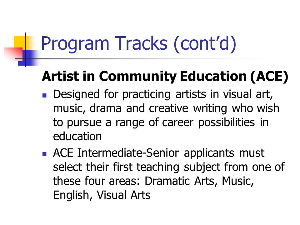 Program Tracks (contd) Artist in Community Education (ACE) Designed for practicing artists in visual art, music, drama and creative writing who wish to pursue a range of career possibilities in education ACE Intermediate-Senior applicants must select their first teaching subject from one of these four areas: Dramatic Arts, Music, English, Visual Arts