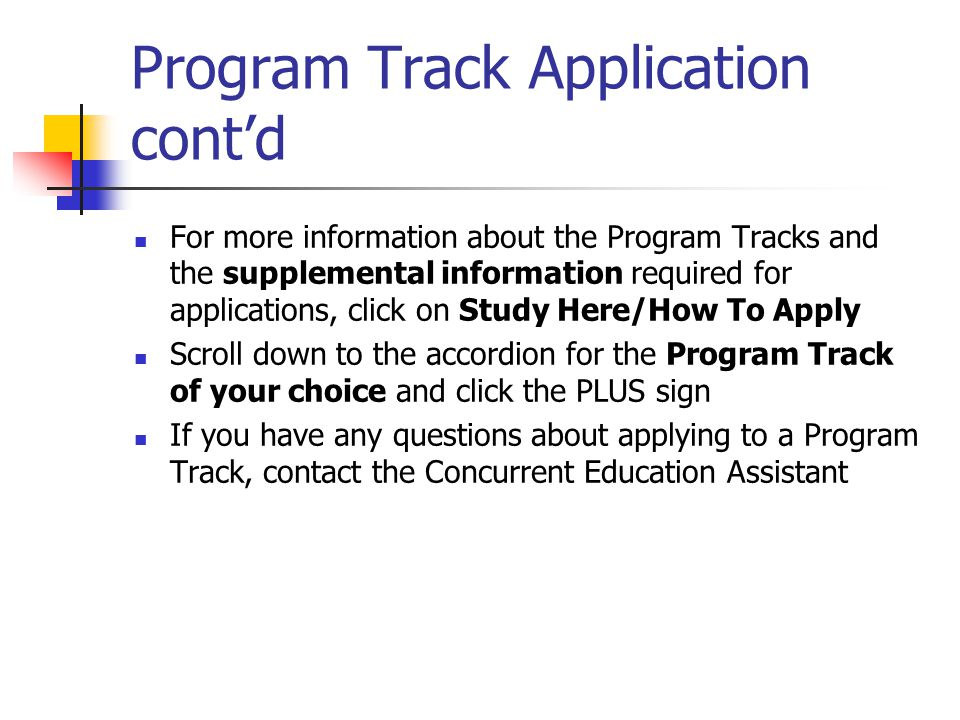 Program Track Application contd For more information about the Program Tracks and the supplemental information required for applications, click on Study Here/How To Apply Scroll down to the accordion for the Program Track of your choice and click the PLUS sign If you have any questions about applying to a Program Track, contact the Concurrent Education Assistant