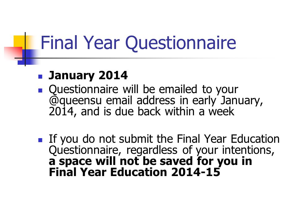 Final Year Questionnaire January 2014 Questionnaire will be emailed to your @queensu email address in early January, 2014, and is due back within a week If you do not submit the Final Year Education Questionnaire, regardless of your intentions, a space will not be saved for you in Final Year Education 2014-15