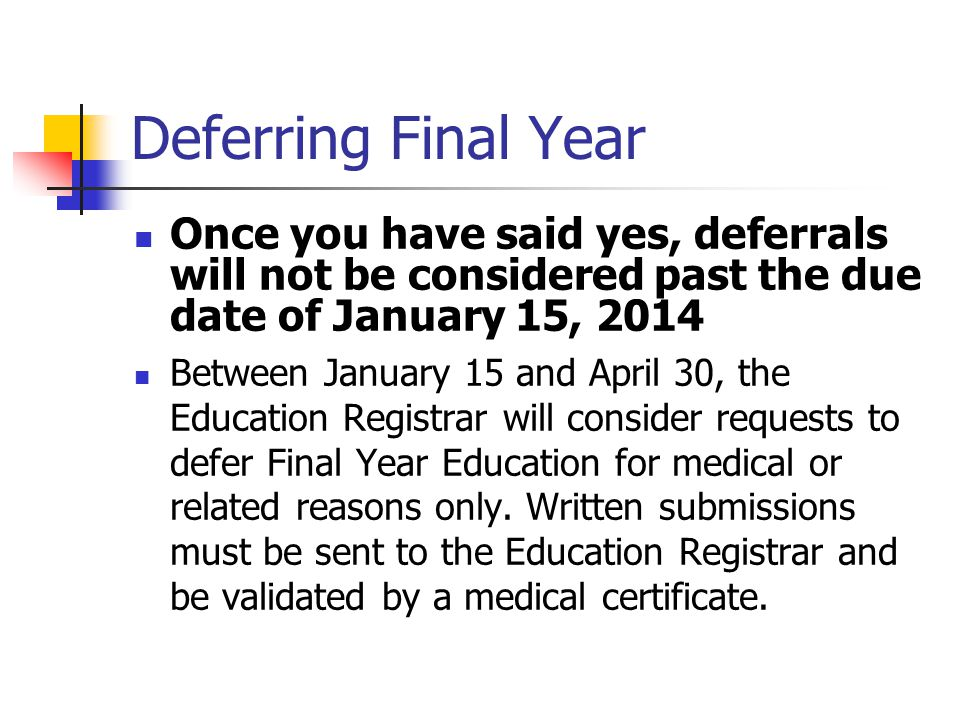 Deferring Final Year Once you have said yes, deferrals will not be considered past the due date of January 15, 2014 Between January 15 and April 30, the Education Registrar will consider requests to defer Final Year Education for medical or related reasons only.