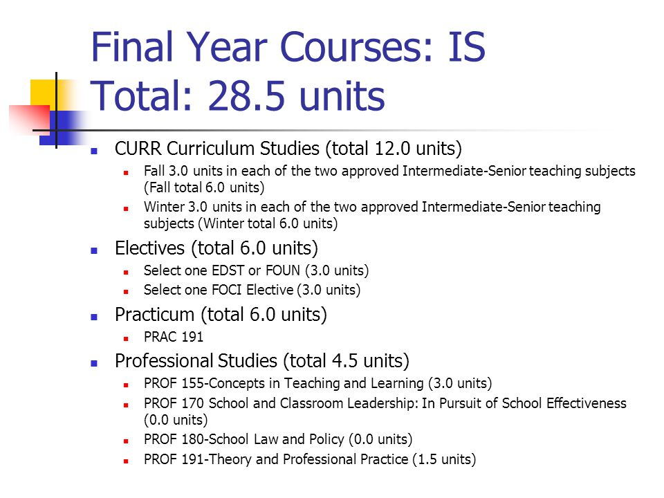 Final Year Courses: IS Total: 28.5 units CURR Curriculum Studies (total 12.0 units) Fall 3.0 units in each of the two approved Intermediate-Senior teaching subjects (Fall total 6.0 units) Winter 3.0 units in each of the two approved Intermediate-Senior teaching subjects (Winter total 6.0 units) Electives (total 6.0 units) Select one EDST or FOUN (3.0 units) Select one FOCI Elective (3.0 units) Practicum (total 6.0 units) PRAC 191 Professional Studies (total 4.5 units) PROF 155-Concepts in Teaching and Learning (3.0 units) PROF 170 School and Classroom Leadership: In Pursuit of School Effectiveness (0.0 units) PROF 180-School Law and Policy (0.0 units) PROF 191-Theory and Professional Practice (1.5 units)