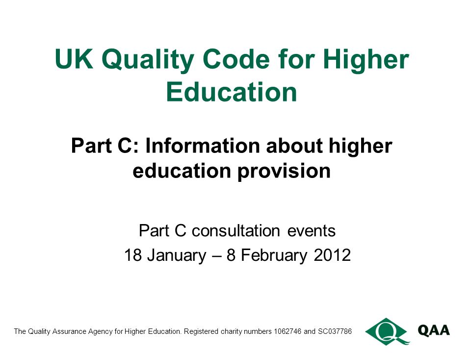 UK Quality Code for Higher Education Part C: Information about higher education provision Part C consultation events 18 January – 8 February 2012 The Quality Assurance Agency for Higher Education.