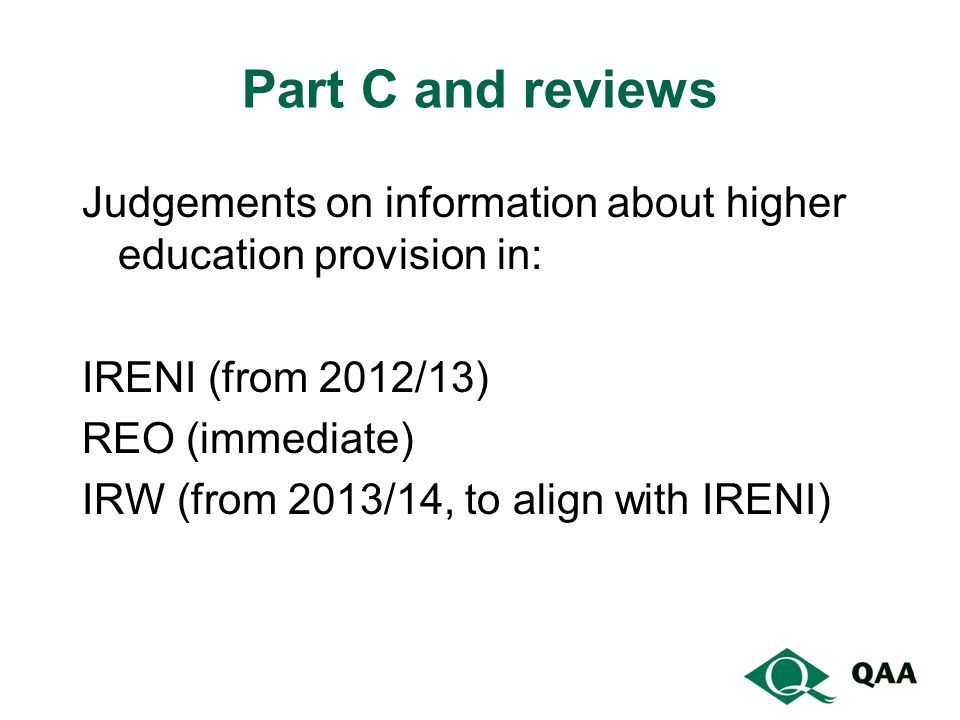 Part C and reviews Judgements on information about higher education provision in: IRENI (from 2012/13) REO (immediate) IRW (from 2013/14, to align with IRENI)