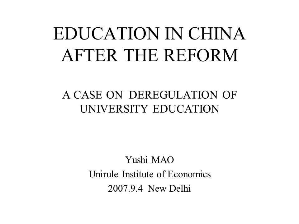 EDUCATION IN CHINA AFTER THE REFORM A CASE ON DEREGULATION OF UNIVERSITY EDUCATION Yushi MAO Unirule Institute of Economics 2007.9.4 New Delhi